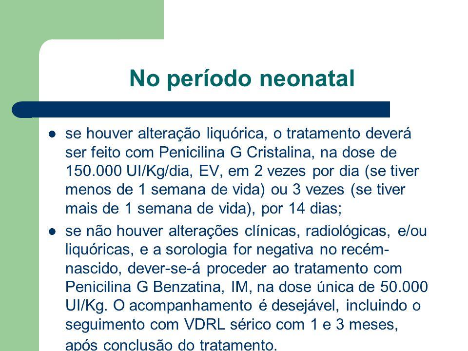 No período neonatal se houver alteração liquórica, o tratamento deverá ser feito com Penicilina G Cristalina, na dose de 150.000 UI/Kg/dia, EV, em 2 vezes por dia (se tiver menos de 1 semana de vida) ou 3 vezes (se tiver mais de 1 semana de vida), por 14 dias; se não houver alterações clínicas, radiológicas, e/ou liquóricas, e a sorologia for negativa no recém- nascido, dever-se-á proceder ao tratamento com Penicilina G Benzatina, IM, na dose única de 50.000 UI/Kg.