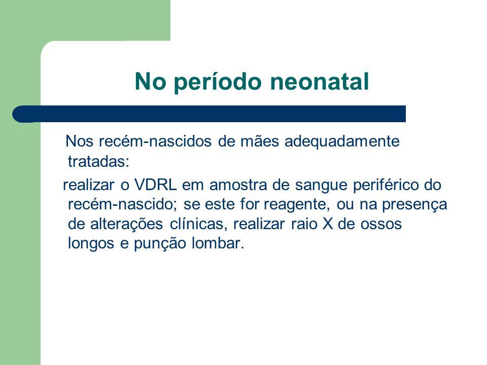 No período neonatal Nos recém-nascidos de mães adequadamente tratadas: realizar o VDRL em amostra de sangue periférico do recém-nascido; se este for reagente, ou na presença de alterações clínicas, realizar raio X de ossos longos e punção lombar.