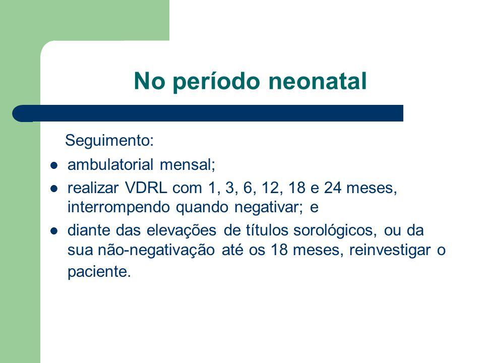 No período neonatal Seguimento: ambulatorial mensal; realizar VDRL com 1, 3, 6, 12, 18 e 24 meses, interrompendo quando negativar; e diante das elevações de títulos sorológicos, ou da sua não-negativação até os 18 meses, reinvestigar o paciente.
