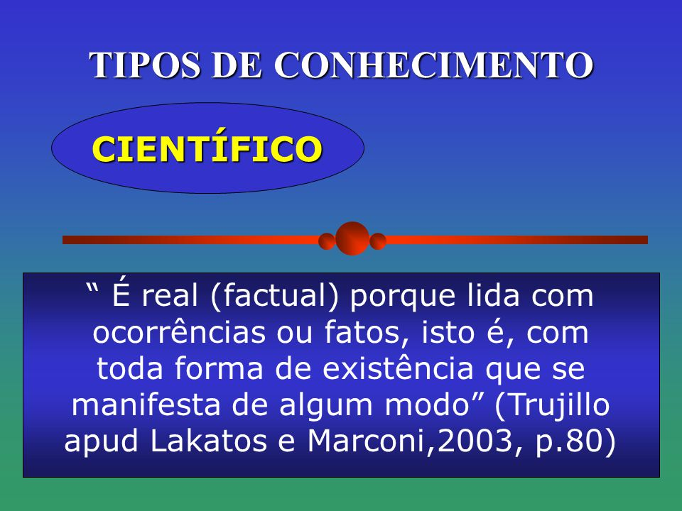TIPOS DE CONHECIMENTO CIENTÍFICO É real (factual) porque lida com ocorrências ou fatos, isto é, com toda forma de existência que se manifesta de algum