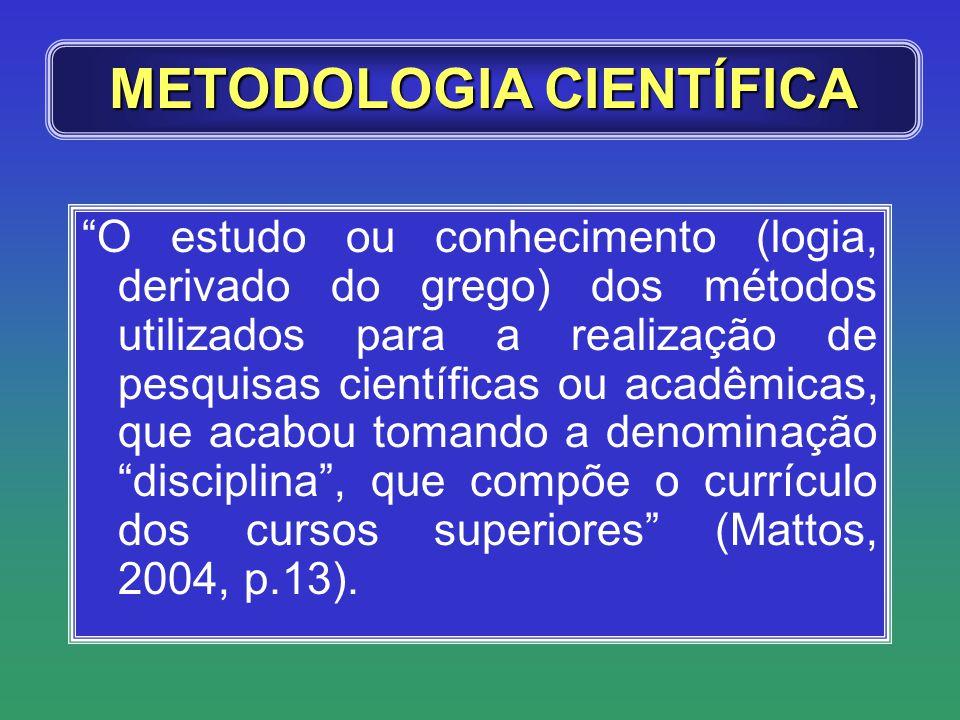 METODOLOGIA CIENTÍFICA O estudo ou conhecimento (logia, derivado do grego) dos métodos utilizados para a realização de pesquisas científicas ou acadêm