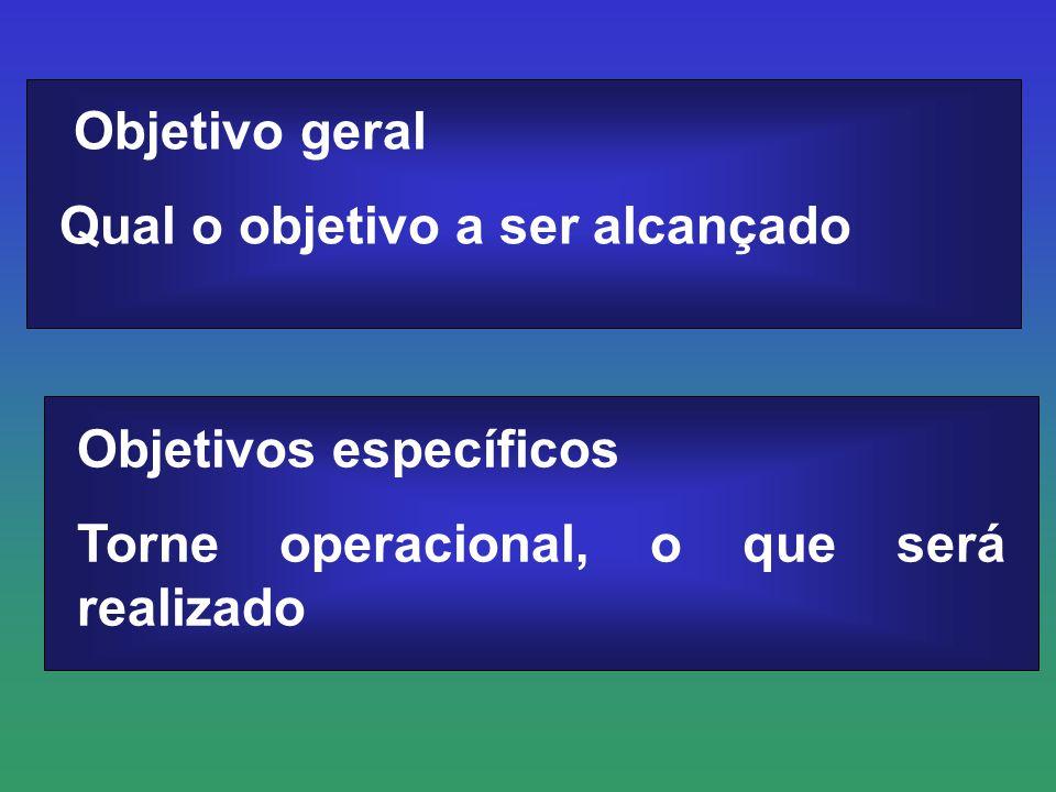 Objetivo geral Qual o objetivo a ser alcançado Objetivos específicos Torne operacional, o que será realizado