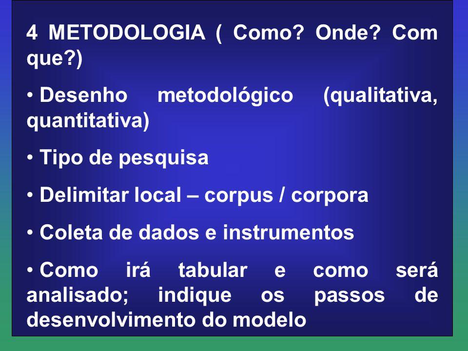 4 METODOLOGIA ( Como? Onde? Com que?) Desenho metodológico (qualitativa, quantitativa) Tipo de pesquisa Delimitar local – corpus / corpora Coleta de d