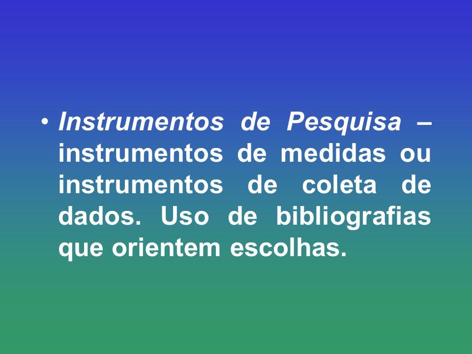 Instrumentos de Pesquisa – instrumentos de medidas ou instrumentos de coleta de dados. Uso de bibliografias que orientem escolhas.
