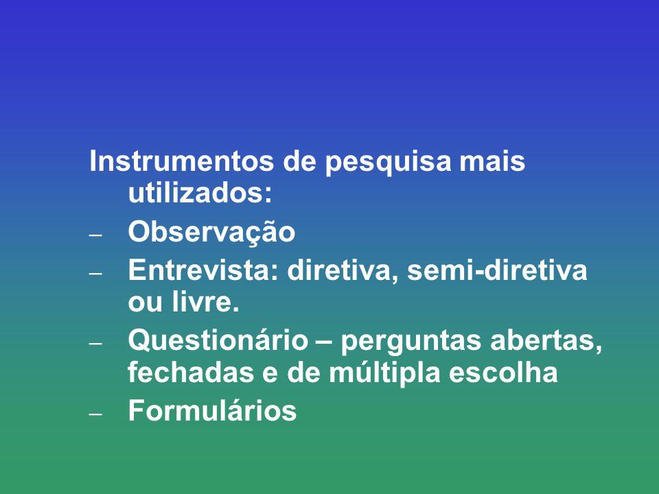 Instrumentos de pesquisa mais utilizados: – Observação – Entrevista: diretiva, semi-diretiva ou livre. – Questionário – perguntas abertas, fechadas e
