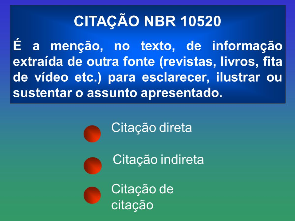Citação direta CITAÇÃO NBR 10520 É a menção, no texto, de informação extraída de outra fonte (revistas, livros, fita de vídeo etc.) para esclarecer, i