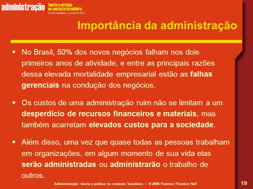 Administração: teoria e prática no contexto brasileiro © 2008 Pearson Prentice Hall Importância da administração No Brasil, 50% dos novos negócios fal