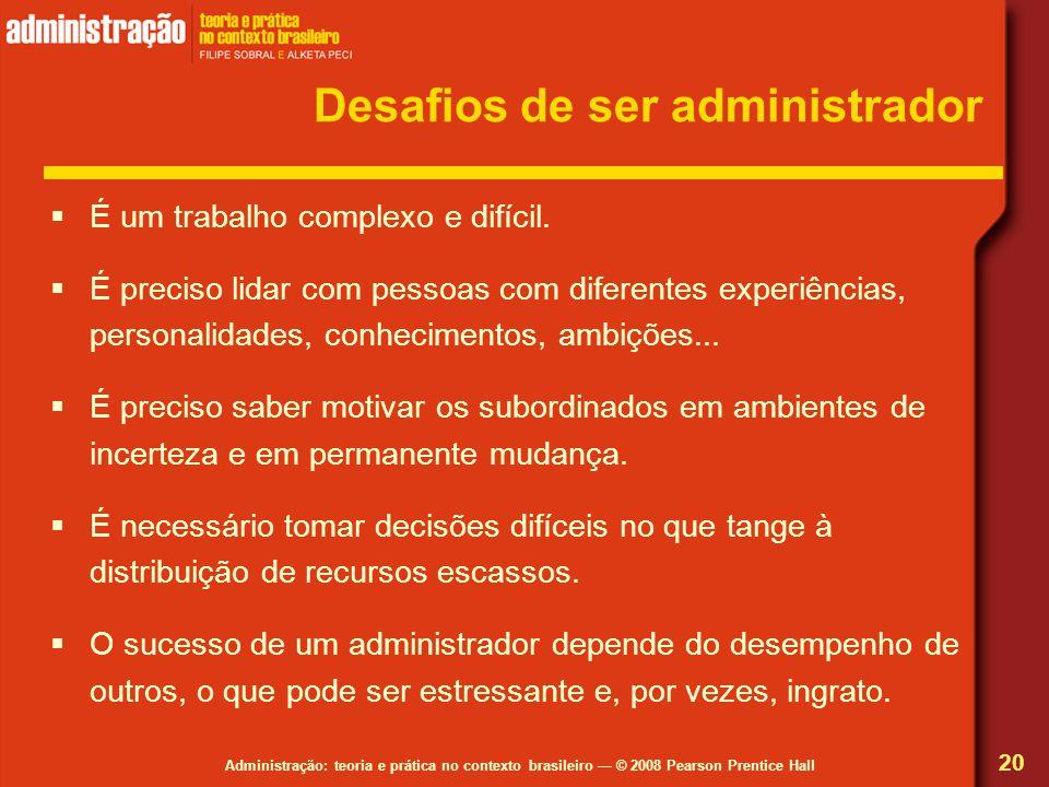 Administração: teoria e prática no contexto brasileiro © 2008 Pearson Prentice Hall Desafios de ser administrador É um trabalho complexo e difícil. É
