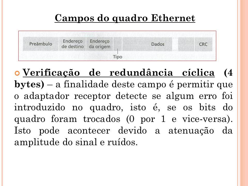 Campos do quadro Ethernet Verificação de redundância cíclica (4 bytes) – a finalidade deste campo é permitir que o adaptador receptor detecte se algum