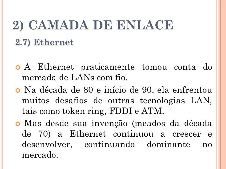 2) CAMADA DE ENLACE 2.7) Ethernet A Ethernet praticamente tomou conta do mercada de LANs com fio. Na década de 80 e início de 90, ela enfrentou muitos