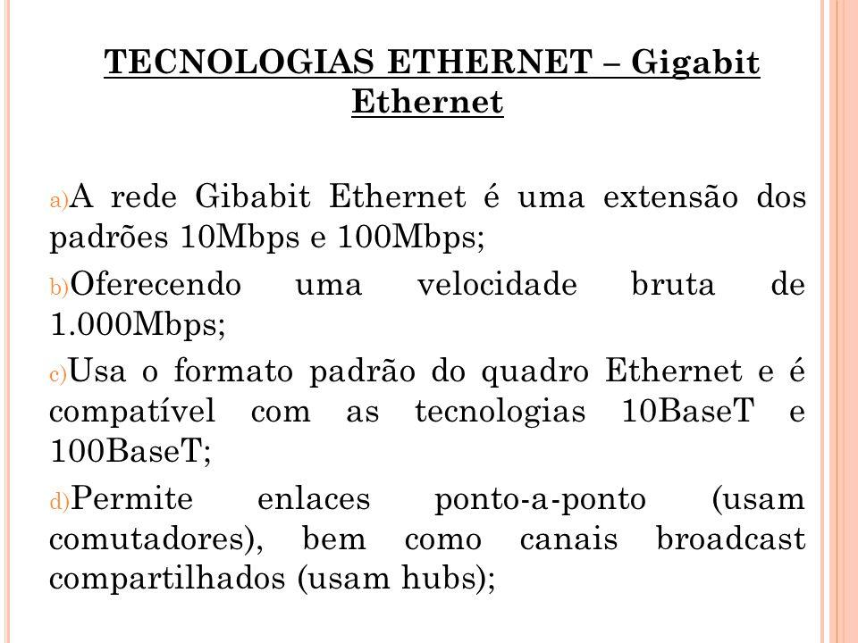 TECNOLOGIAS ETHERNET – Gigabit Ethernet a) A rede Gibabit Ethernet é uma extensão dos padrões 10Mbps e 100Mbps; b) Oferecendo uma velocidade bruta de