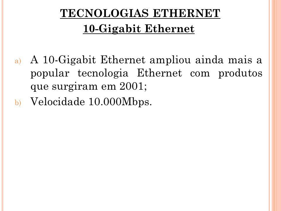 TECNOLOGIAS ETHERNET 10-Gigabit Ethernet a) A 10-Gigabit Ethernet ampliou ainda mais a popular tecnologia Ethernet com produtos que surgiram em 2001;