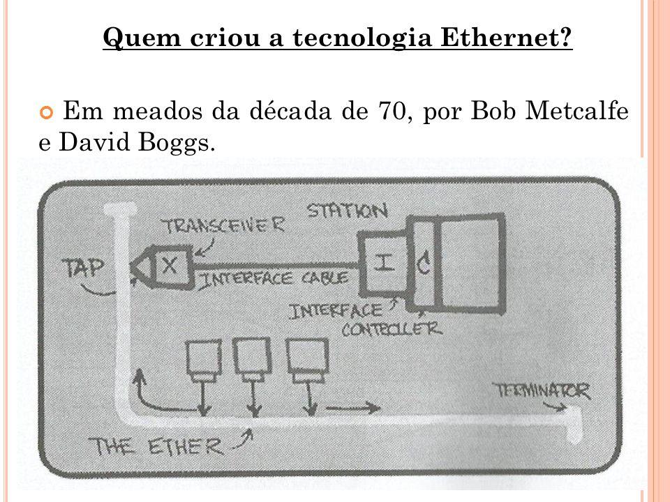 Quem criou a tecnologia Ethernet? Em meados da década de 70, por Bob Metcalfe e David Boggs.