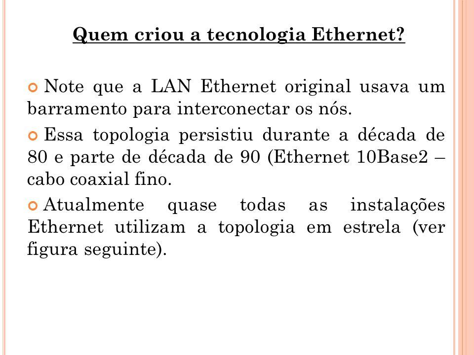Quem criou a tecnologia Ethernet? Note que a LAN Ethernet original usava um barramento para interconectar os nós. Essa topologia persistiu durante a d