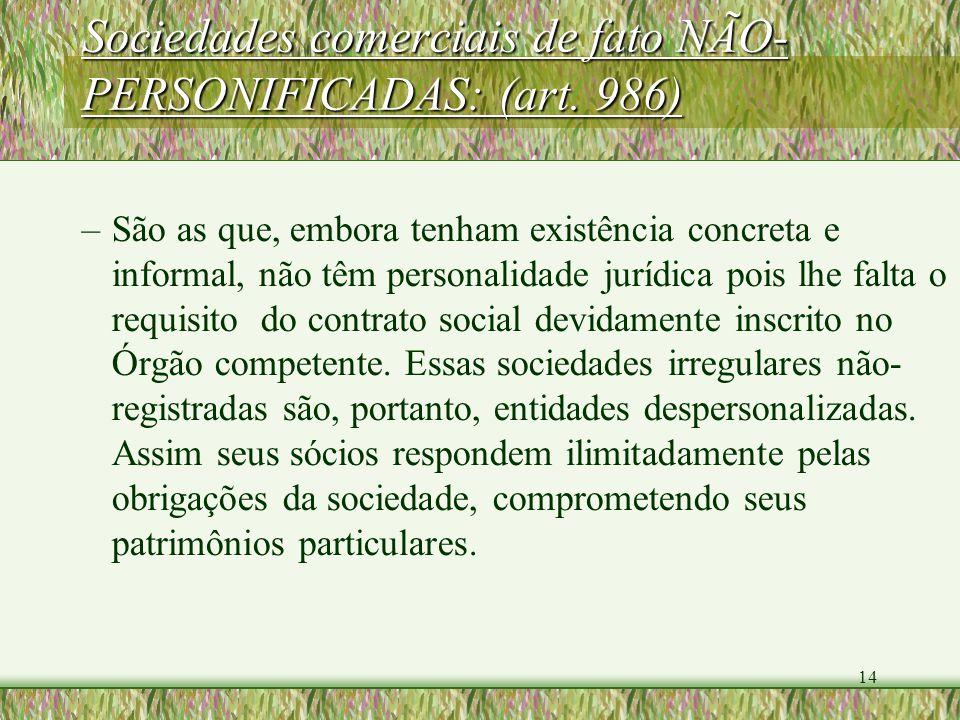 14 Sociedades comerciais de fato NÃO- PERSONIFICADAS: (art. 986) –São as que, embora tenham existência concreta e informal, não têm personalidade jurí