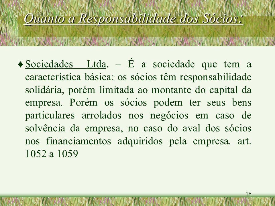 16 Quanto a Responsabilidade dos Sócios : Sociedades Ltda. – É a sociedade que tem a característica básica: os sócios têm responsabilidade solidária,