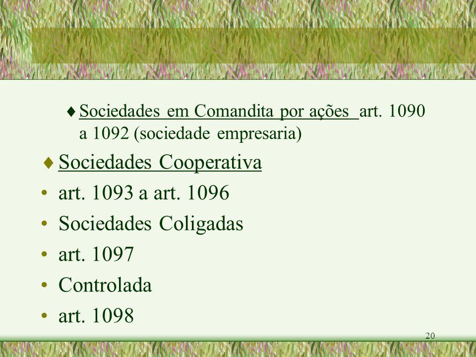 20 Sociedades em Comandita por ações art. 1090 a 1092 (sociedade empresaria) Sociedades Cooperativa art. 1093 a art. 1096 Sociedades Coligadas art. 10