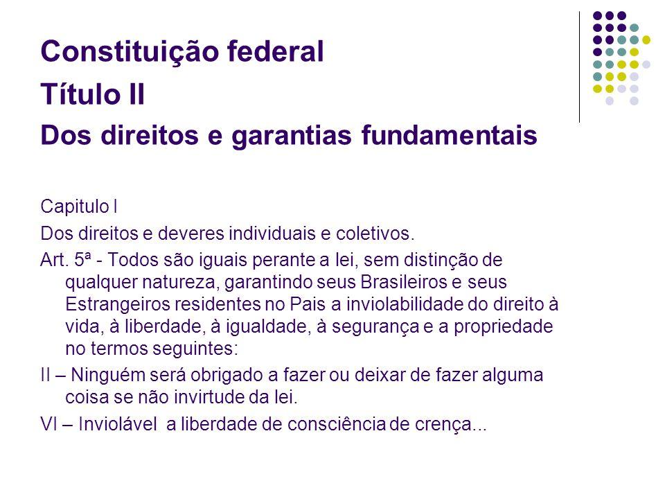 Constituição federal Título II Dos direitos e garantias fundamentais Capitulo I Dos direitos e deveres individuais e coletivos. Art. 5ª - Todos são ig