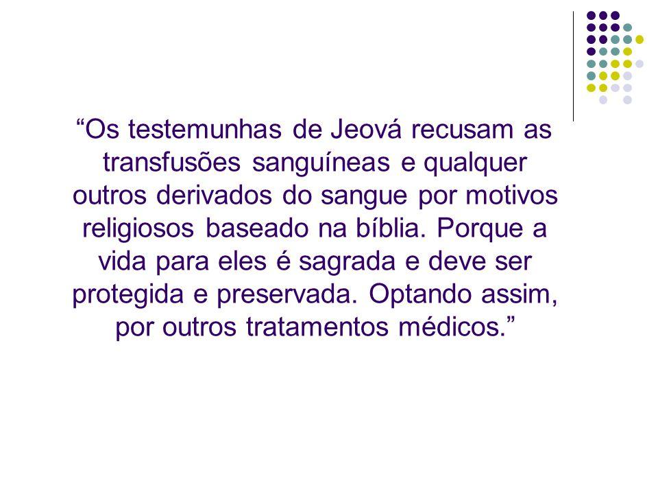 Os testemunhas de Jeová recusam as transfusões sanguíneas e qualquer outros derivados do sangue por motivos religiosos baseado na bíblia. Porque a vid