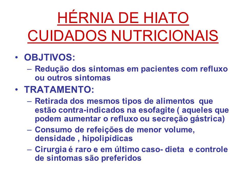 HÉRNIA DE HIATO CUIDADOS NUTRICIONAIS OBJTIVOS: –Redução dos sintomas em pacientes com refluxo ou outros sintomas TRATAMENTO: –Retirada dos mesmos tipos de alimentos que estão contra-indicados na esofagite ( aqueles que podem aumentar o refluxo ou secreção gástrica) –Consumo de refeições de menor volume, densidade, hipolipídicas –Cirurgia é raro e em último caso- dieta e controle de sintomas são preferidos