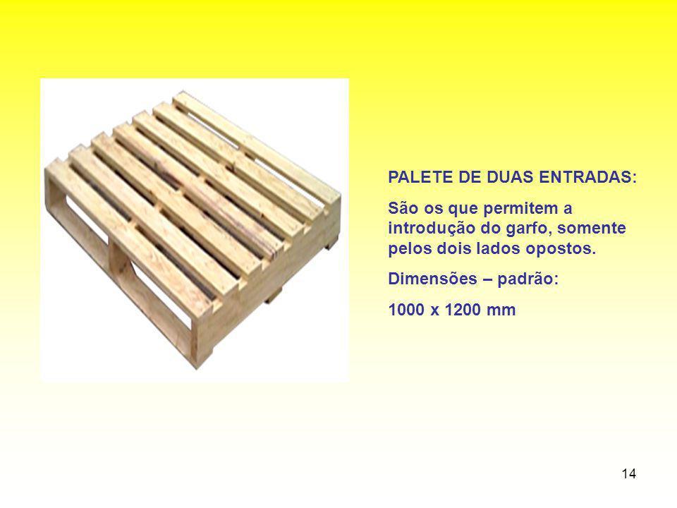 14 PALETE DE DUAS ENTRADAS: São os que permitem a introdução do garfo, somente pelos dois lados opostos. Dimensões – padrão: 1000 x 1200 mm