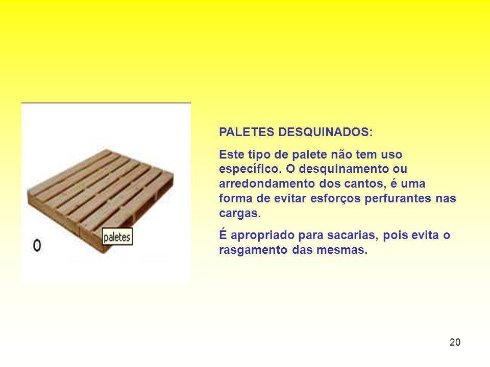 20 PALETES DESQUINADOS: Este tipo de palete não tem uso específico. O desquinamento ou arredondamento dos cantos, é uma forma de evitar esforços perfu