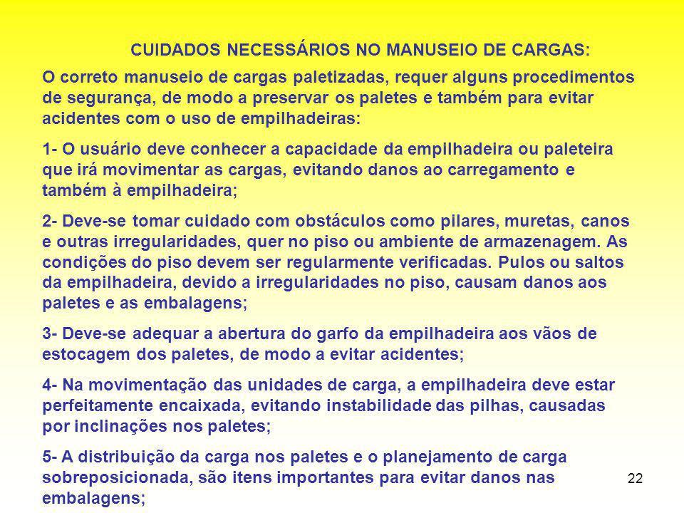 22 CUIDADOS NECESSÁRIOS NO MANUSEIO DE CARGAS: O correto manuseio de cargas paletizadas, requer alguns procedimentos de segurança, de modo a preservar