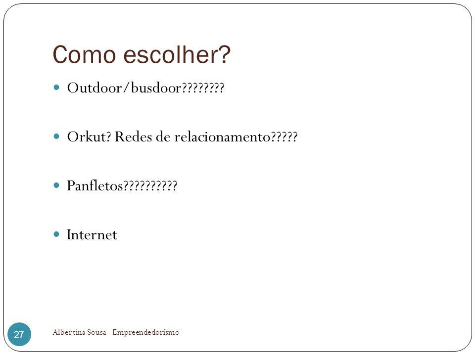 Como escolher? Outdoor/busdoor???????? Orkut? Redes de relacionamento????? Panfletos?????????? Internet Albertina Sousa - Empreendedorismo 27