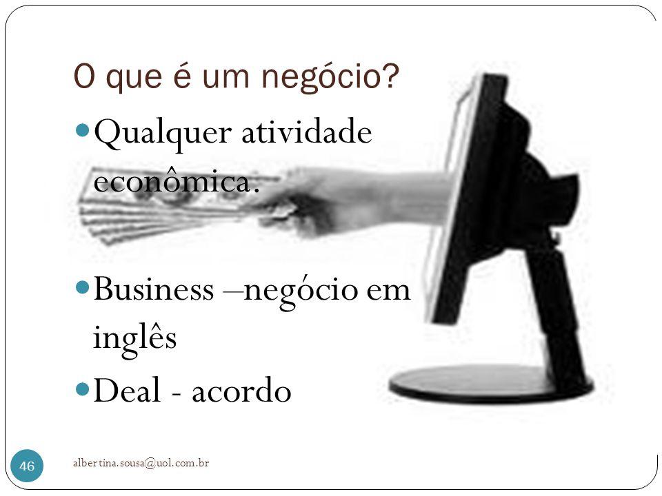 O que é um negócio? Qualquer atividade econômica. Business –negócio em inglês Deal - acordo albertina.sousa@uol.com.br 46