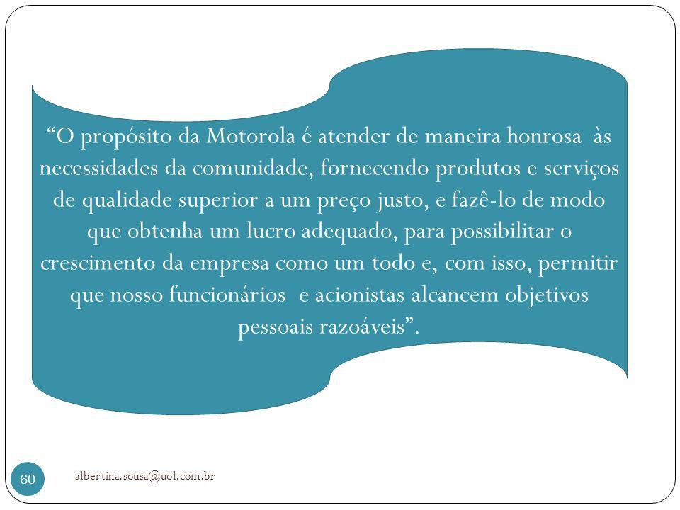 albertina.sousa@uol.com.br 60 O propósito da Motorola é atender de maneira honrosa às necessidades da comunidade, fornecendo produtos e serviços de qu