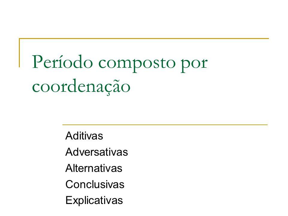 Período composto por coordenação Aditivas Adversativas Alternativas Conclusivas Explicativas