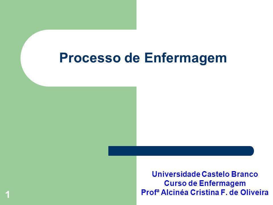 1 Processo de Enfermagem Universidade Castelo Branco Curso de Enfermagem Profª Alcinéa Cristina F. de Oliveira