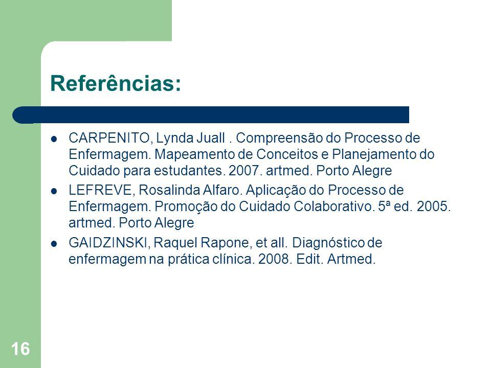 16 Referências: CARPENITO, Lynda Juall. Compreensão do Processo de Enfermagem. Mapeamento de Conceitos e Planejamento do Cuidado para estudantes. 2007