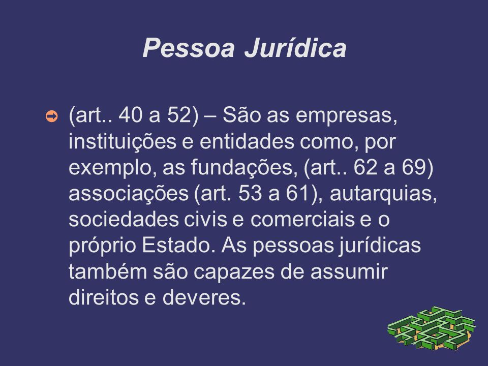 Pessoa Jurídica (art.. 40 a 52) – São as empresas, instituições e entidades como, por exemplo, as fundações, (art.. 62 a 69) associações (art. 53 a 61