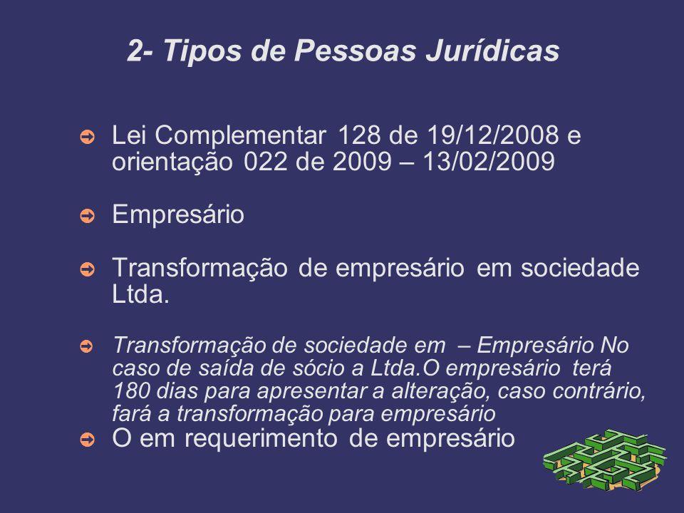 2- Tipos de Pessoas Jurídicas Lei Complementar 128 de 19/12/2008 e orientação 022 de 2009 – 13/02/2009 Empresário Transformação de empresário em socie