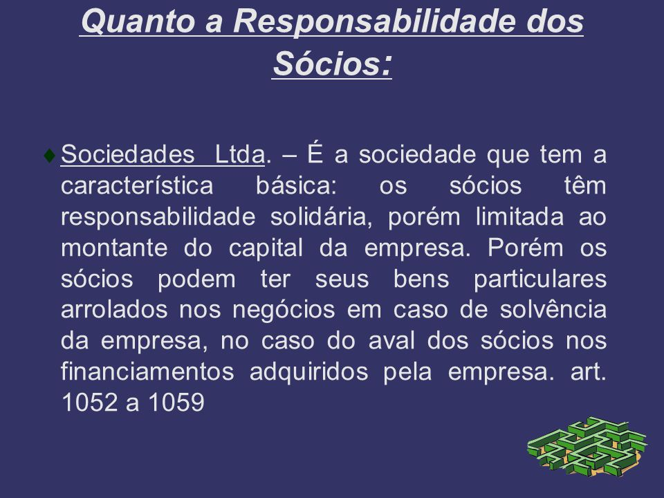 Quanto a Responsabilidade dos Sócios : Sociedades Ltda. – É a sociedade que tem a característica básica: os sócios têm responsabilidade solidária, por