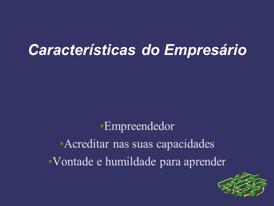 Características do Empresário Empreendedor Acreditar nas suas capacidades Vontade e humildade para aprender