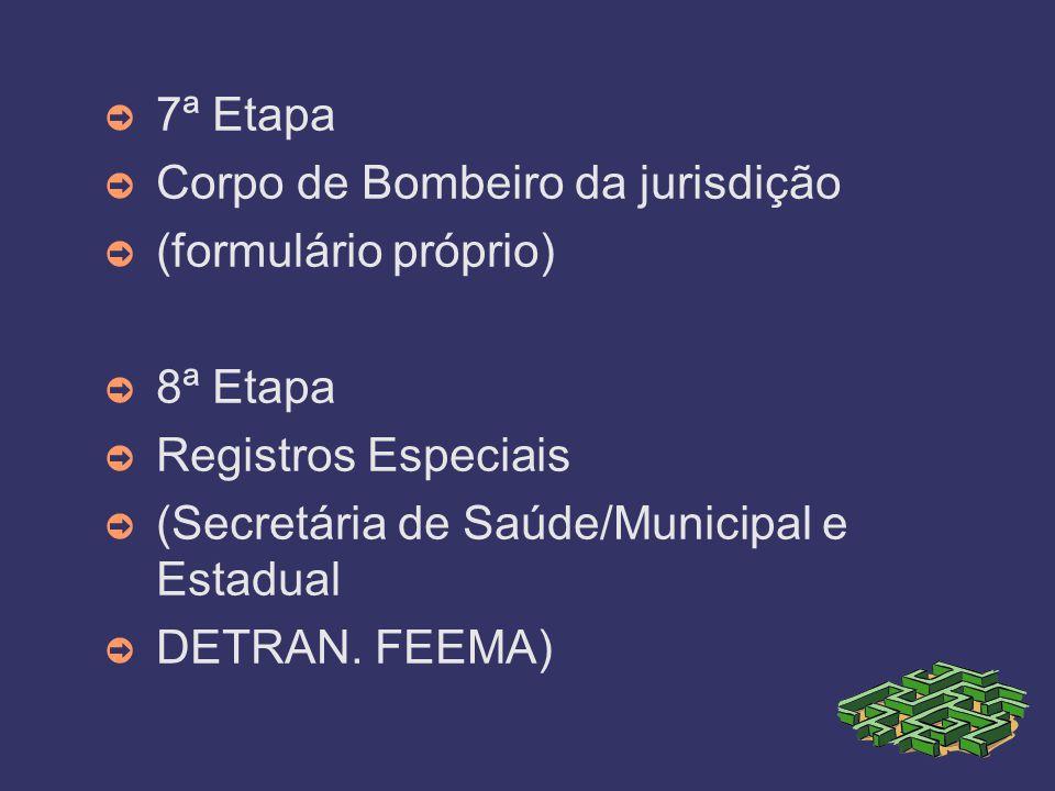 7ª Etapa Corpo de Bombeiro da jurisdição (formulário próprio) 8ª Etapa Registros Especiais (Secretária de Saúde/Municipal e Estadual DETRAN. FEEMA)