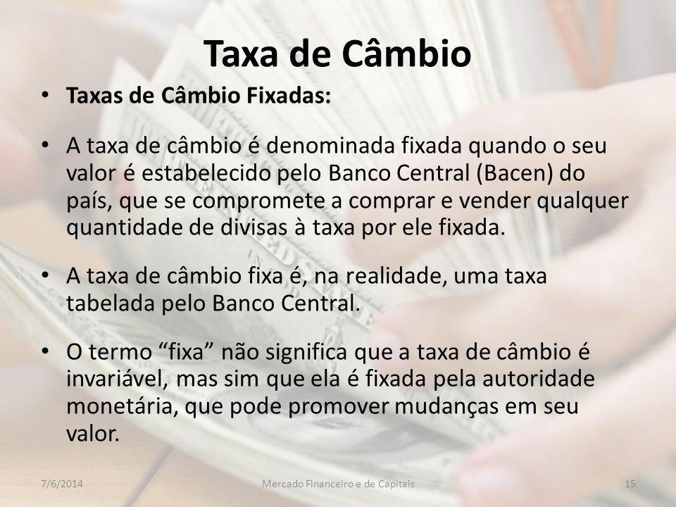 Taxa de Câmbio Taxas de Câmbio Fixadas: A taxa de câmbio é denominada fixada quando o seu valor é estabelecido pelo Banco Central (Bacen) do país, que se compromete a comprar e vender qualquer quantidade de divisas à taxa por ele fixada.