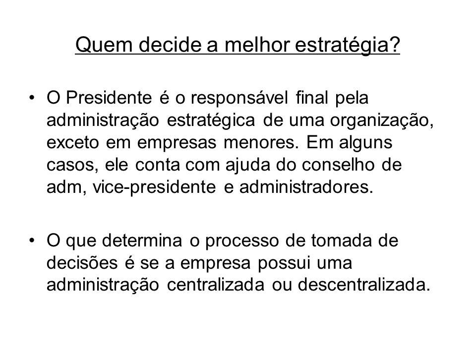 Quem decide a melhor estratégia? O Presidente é o responsável final pela administração estratégica de uma organização, exceto em empresas menores. Em