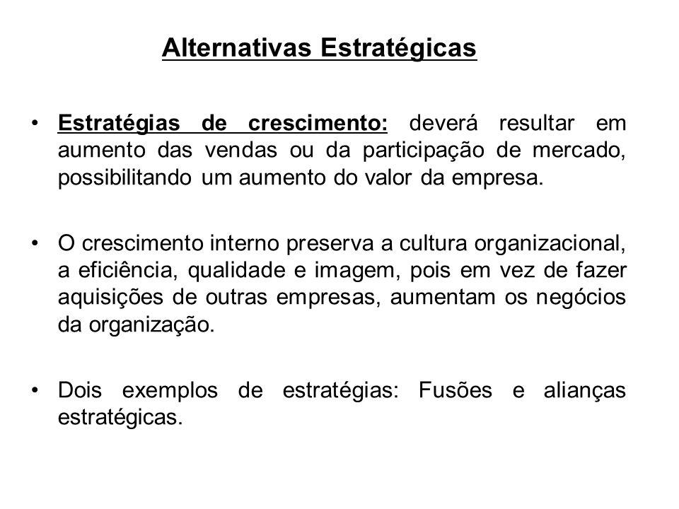 Alternativas Estratégicas Estratégias de crescimento: deverá resultar em aumento das vendas ou da participação de mercado, possibilitando um aumento d