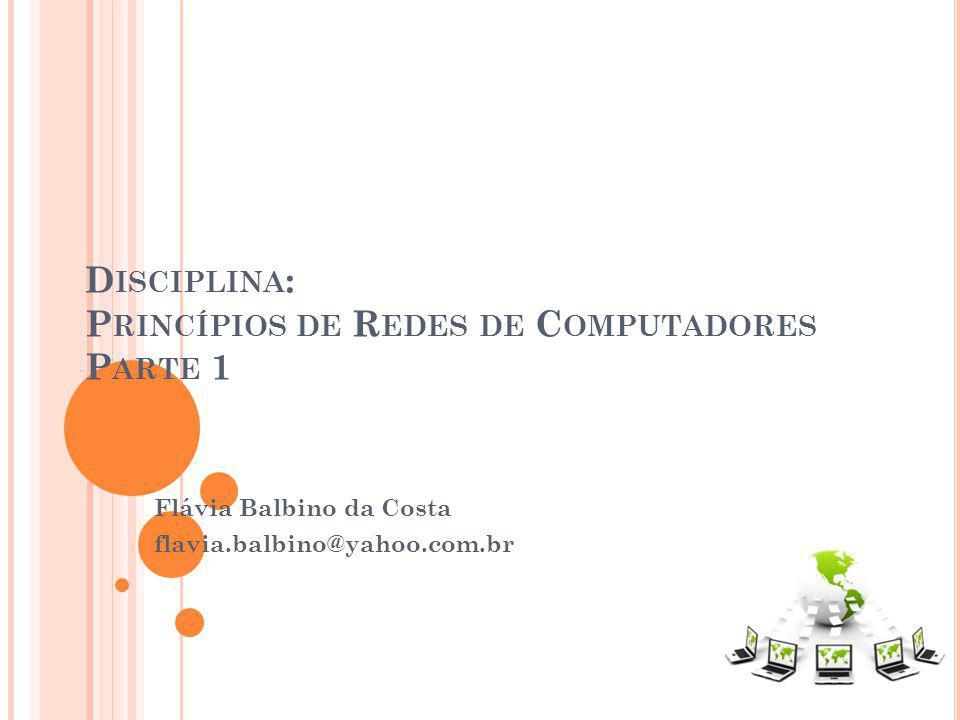 D ISCIPLINA : P RINCÍPIOS DE R EDES DE C OMPUTADORES P ARTE 1 Flávia Balbino da Costa flavia.balbino@yahoo.com.br