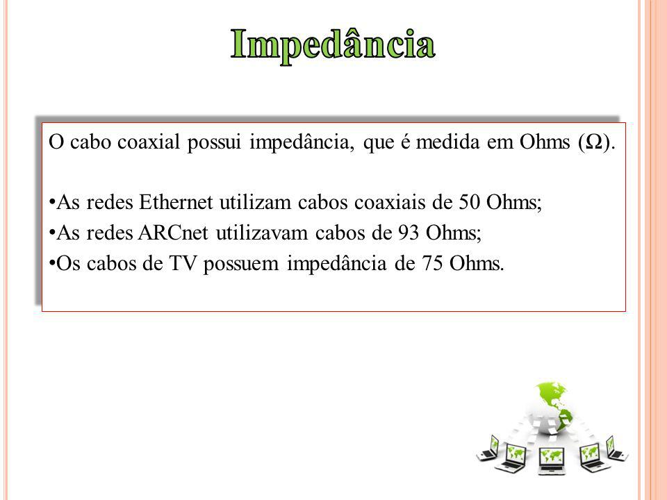 O cabo coaxial possui impedância, que é medida em Ohms (). As redes Ethernet utilizam cabos coaxiais de 50 Ohms; As redes ARCnet utilizavam cabos de 9