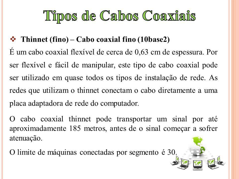 Thinnet (fino) – Cabo coaxial fino (10base2) É um cabo coaxial flexível de cerca de 0,63 cm de espessura. Por ser flexível e fácil de manipular, este