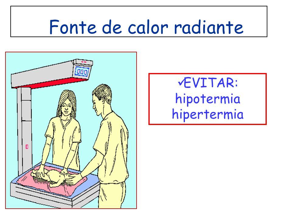 Fonte de calor radiante EVITAR: hipotermia hipertermia