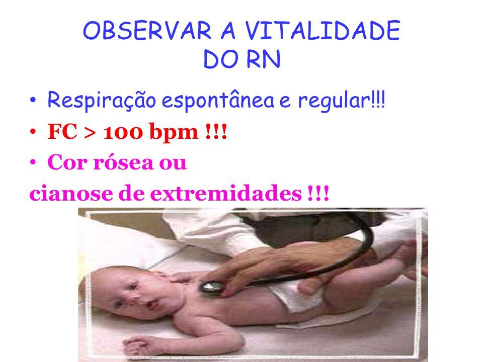 OBSERVAR A VITALIDADE DO RN Respiração espontânea e regular!!! FC > 100 bpm !!! Cor rósea ou cianose de extremidades !!!