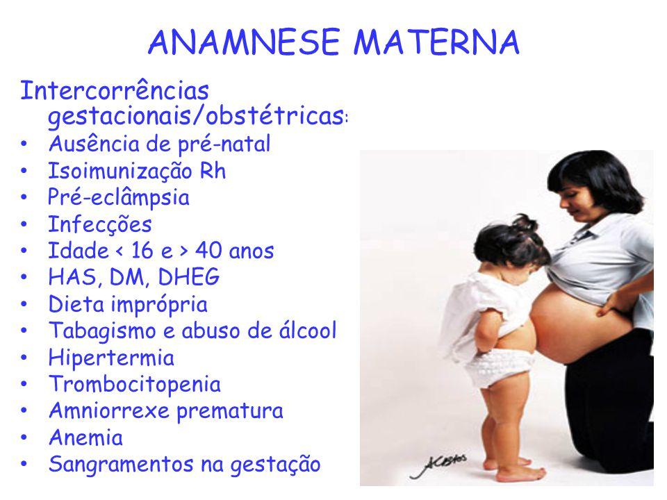 ANAMNESE MATERNA Intercorrências gestacionais/obstétricas : Ausência de pré-natal Isoimunização Rh Pré-eclâmpsia Infecções Idade 40 anos HAS, DM, DHEG