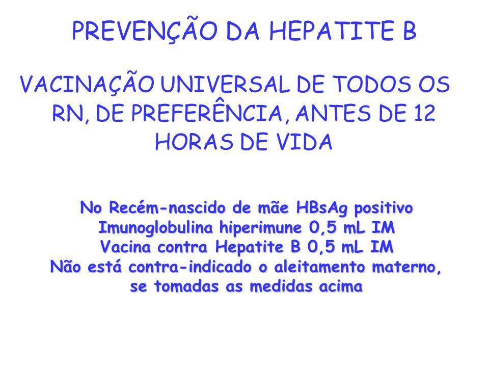 PREVENÇÃO DA HEPATITE B VACINAÇÃO UNIVERSAL DE TODOS OS RN, DE PREFERÊNCIA, ANTES DE 12 HORAS DE VIDA No Recém-nascido de mãe HBsAg positivo Imunoglob