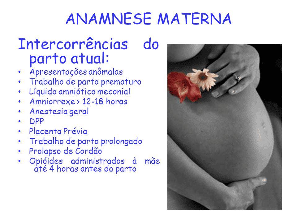 ANAMNESE MATERNA Intercorrências do parto atual: Apresentações anômalas Trabalho de parto prematuro Líquido amniótico meconial Amniorrexe > 12-18 hora