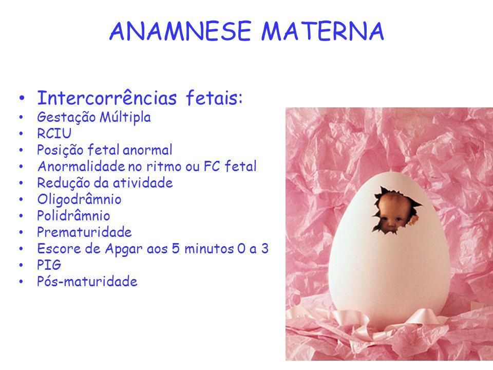 ANAMNESE MATERNA Intercorrências fetais: Gestação Múltipla RCIU Posição fetal anormal Anormalidade no ritmo ou FC fetal Redução da atividade Oligodrâm